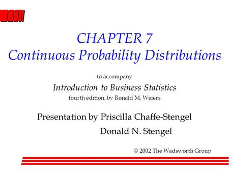 CHAPTER 7 Continuous Probability Distributions to accompany Introduction to Business Statistics fourth edition, by Ronald M. Weiers Presentation by Priscilla.