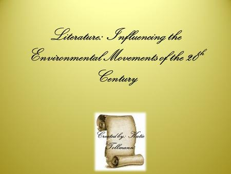 Literature: Influencing the Environmental Movements of the 20 th Century Created by: Katie Tollmann.