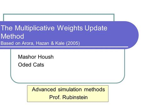 The Multiplicative Weights Update Method Based on Arora, Hazan & Kale (2005) Mashor Housh Oded Cats Advanced simulation methods Prof. Rubinstein.