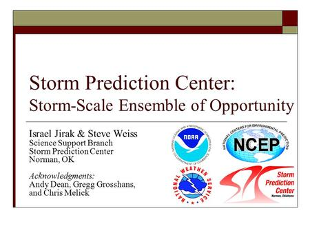 Storm Prediction Center: Storm-Scale Ensemble of Opportunity Israel Jirak & Steve Weiss Science Support Branch Storm Prediction Center Norman, OK Acknowledgments: