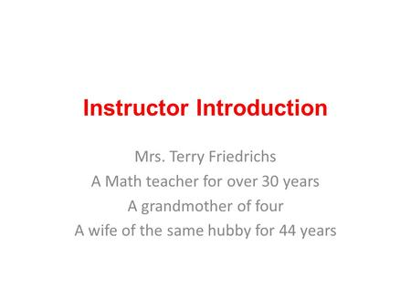 Instructor Introduction Mrs. Terry Friedrichs A Math teacher for over 30 years A grandmother of four A wife of the same hubby for 44 years.