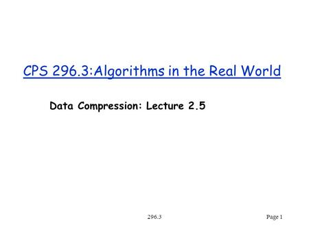 296.3Page 1 CPS 296.3:Algorithms in the Real World Data Compression: Lecture 2.5.