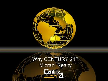 Why CENTURY 21? Mizrahi Realty. Why The CENTURY 21 ® System? Through the CENTURY 21 System, you have the opportunity and increased resources to leverage.