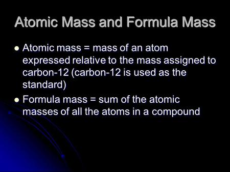 Atomic Mass and Formula Mass Atomic mass = mass of an atom expressed relative to the mass assigned to carbon-12 (carbon-12 is used as the standard) Atomic.