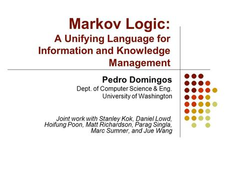 Markov Logic: A Unifying Language for Information and Knowledge Management Pedro Domingos Dept. of Computer Science & Eng. University of Washington Joint.