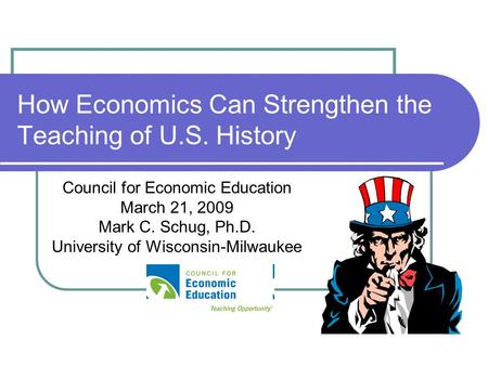 How Economics Can Strengthen the Teaching of U.S. History Council for Economic Education March 21, 2009 Mark C. Schug, Ph.D. University of Wisconsin-Milwaukee.