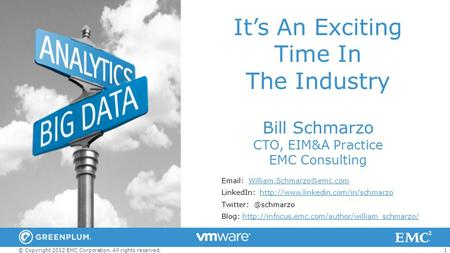1 © Copyright 2012 EMC Corporation. All rights reserved. It's An Exciting Time In The Industry Bill Schmarzo CTO, EIM&A Practice EMC Consulting Email: