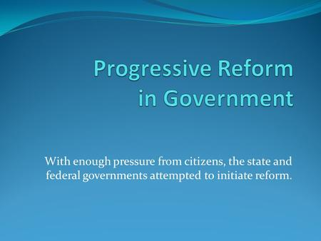 With enough pressure from citizens, the state and federal governments attempted to initiate reform.