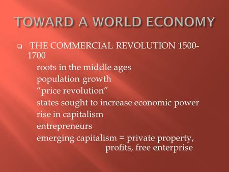 " THE COMMERCIAL REVOLUTION 1500- 1700 roots in the middle ages population growth ""price revolution"" states sought to increase economic power rise in capitalism."