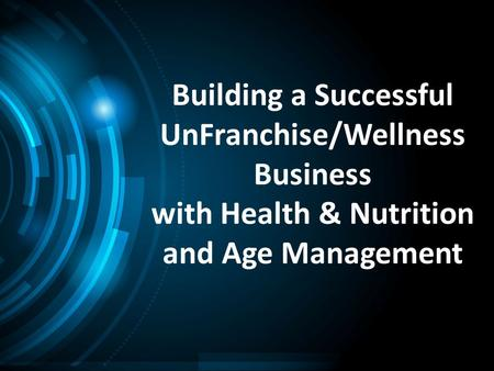 Building a Successful UnFranchise/Wellness Business with Health & Nutrition and Age Management.