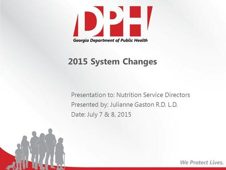 2015 System Changes Presentation to: Nutrition Service Directors Presented by: Julianne Gaston R.D. L.D. Date: July 7 & 8, 2015.