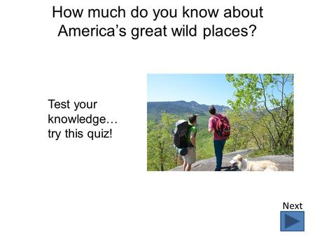How much do you know about America's great wild places? Test your knowledge… try this quiz! Next.