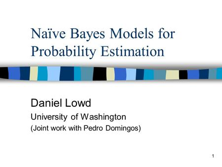1 Naïve Bayes Models for Probability Estimation Daniel Lowd University of Washington (Joint work with Pedro Domingos)