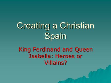 Creating a Christian Spain King Ferdinand and Queen Isabella: Heroes or Villains?