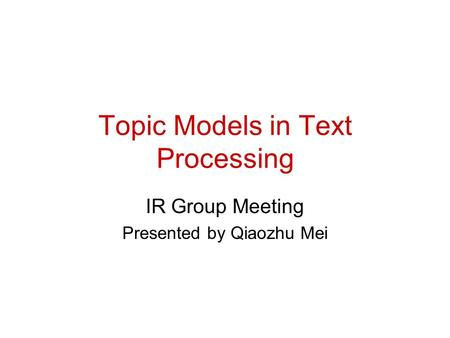 Topic Models in Text Processing IR Group Meeting Presented by Qiaozhu Mei.