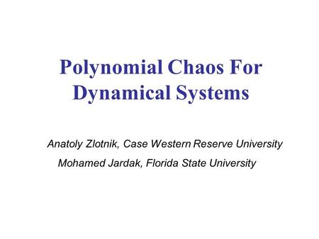 Polynomial Chaos For Dynamical Systems Anatoly Zlotnik, Case Western Reserve University Mohamed Jardak, Florida State University.