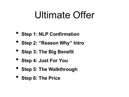 "Ultimate Offer Step 1: NLP Confirmation Step 2: ""Reason Why"" Intro Step 3: The Big Benefit Step 4: Just For You Step 5: The Walkthrough Step 6: The Price."