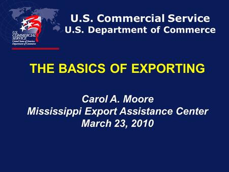 U.S. Commercial Service U.S. Department of Commerce THE BASICS OF EXPORTING Carol A. Moore Mississippi Export Assistance Center March 23, 2010.