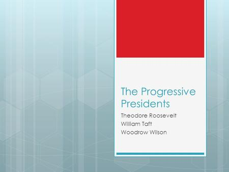 The Progressive Presidents Theodore Roosevelt William Taft Woodrow Wilson.