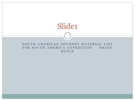 SOUTH AMERICAN JOURNEY MATERIAL LIST FOR SOUTH AMERICA EXPEDITION SHANE HOYLE Slide1.