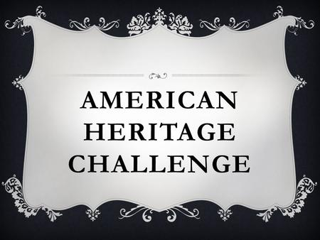 AMERICAN HERITAGE CHALLENGE. WHAT IS THE NAME OF OUR COUNTRY? The United States of America.