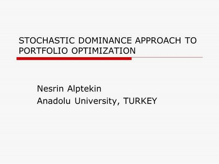 STOCHASTIC DOMINANCE APPROACH TO PORTFOLIO OPTIMIZATION Nesrin Alptekin Anadolu University, TURKEY.