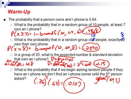Warm-Up The probability that a person owns and I-phone is 0.64.  What is the probability that in a random group of 10 people, at least 7 own an I-phone?