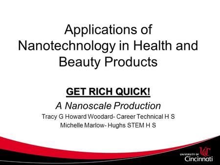 Applications of Nanotechnology in Health and Beauty Products GET RICH QUICK! A Nanoscale Production Tracy G Howard Woodard- Career Technical H S Michelle.