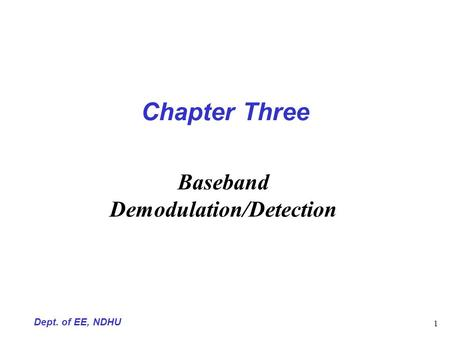 Dept. of EE, NDHU 1 Chapter Three Baseband Demodulation/Detection.