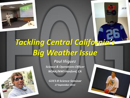 0-3 Tackling Central California's Big Weather Issue Paul Iñiguez Science & Operations Officer NOAA/NWS Hanford, CA GOES-R Science Seminar 27 September.
