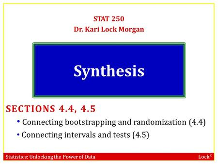 Statistics: Unlocking the Power of Data Lock 5 Synthesis STAT 250 Dr. Kari Lock Morgan SECTIONS 4.4, 4.5 Connecting bootstrapping and randomization (4.4)