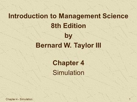 Chapter 4 - Simulation 1 Chapter 4 Simulation Introduction to Management Science 8th Edition by Bernard W. Taylor III.