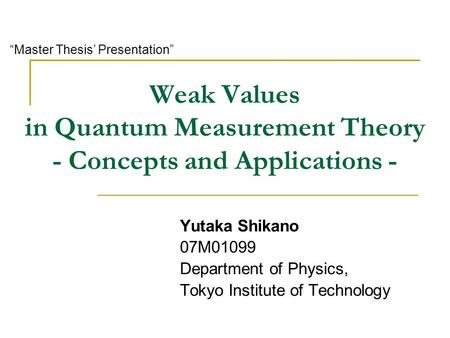 "Weak Values in Quantum Measurement Theory - Concepts and Applications - Yutaka Shikano 07M01099 Department of Physics, Tokyo Institute of Technology ""Master."