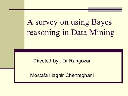A survey on using Bayes reasoning in Data Mining Directed by : Dr Rahgozar Mostafa Haghir Chehreghani.
