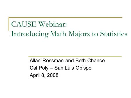 CAUSE Webinar: Introducing Math Majors to Statistics Allan Rossman and Beth Chance Cal Poly – San Luis Obispo April 8, 2008.