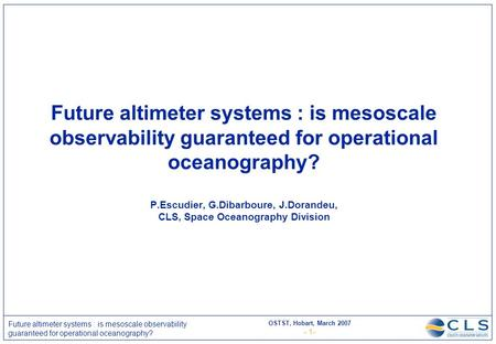OSTST, Hobart, March 2007 - 1- Future altimeter systems : is mesoscale observability guaranteed for operational oceanography? Future altimeter systems.