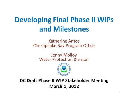 Developing Final Phase II WIPs and Milestones Katherine Antos Chesapeake Bay Program Office Jenny Molloy Water Protection Division DC Draft Phase II WIP.