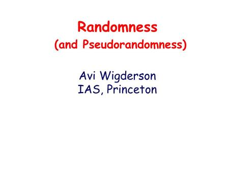 Randomness (and Pseudorandomness) Avi Wigderson IAS, Princeton