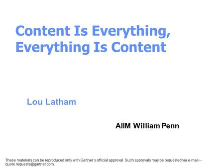 Lou Latham AIIM William Penn Content Is Everything, Everything Is Content These materials can be reproduced only with Gartner's official approval. Such.