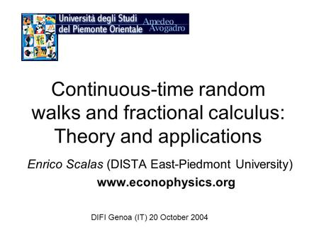Continuous-time random walks and fractional calculus: Theory and applications Enrico Scalas (DISTA East-Piedmont University) www.econophysics.org DIFI.