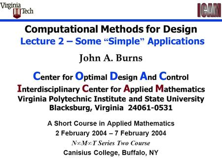 "Computational Methods for Design Lecture 2 – Some "" Simple "" Applications John A. Burns C enter for O ptimal D esign A nd C ontrol I nterdisciplinary C."