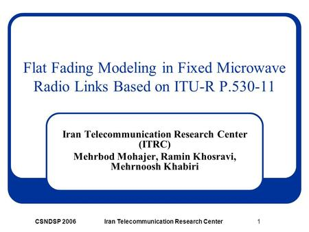 CSNDSP 2006Iran Telecommunication Research Center1 Flat Fading Modeling in Fixed Microwave Radio Links Based on ITU-R P.530-11 Iran Telecommunication Research.