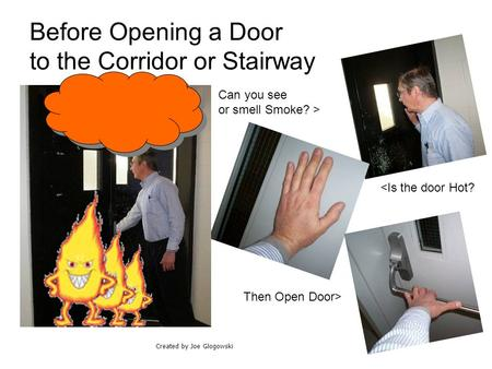 Before Opening a Door to the Corridor or Stairway Can you see or smell Smoke? > <Is the door Hot? Then Open Door> Created by Joe Glogowski.