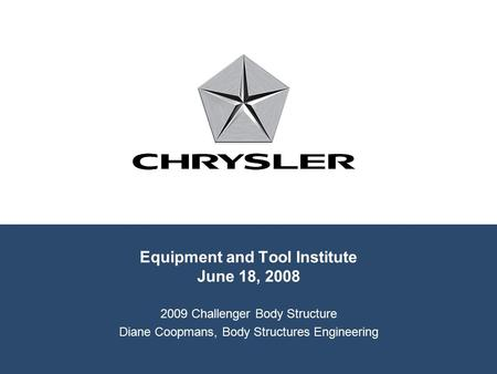 Equipment and Tool Institute June 18, 2008 2009 Challenger Body Structure Diane Coopmans, Body Structures Engineering.