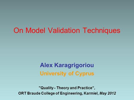 "On Model Validation Techniques Alex Karagrigoriou University of Cyprus Quality - Theory and Practice"", ORT Braude College of Engineering, Karmiel, May."