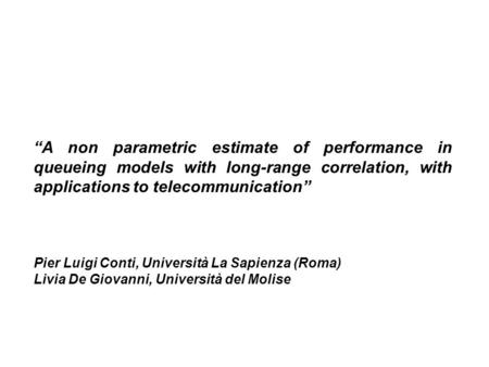 """A non parametric estimate of performance in queueing models with long-range correlation, with applications to telecommunication"" Pier Luigi Conti, Università."