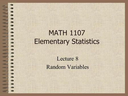 MATH 1107 Elementary Statistics Lecture 8 Random Variables.