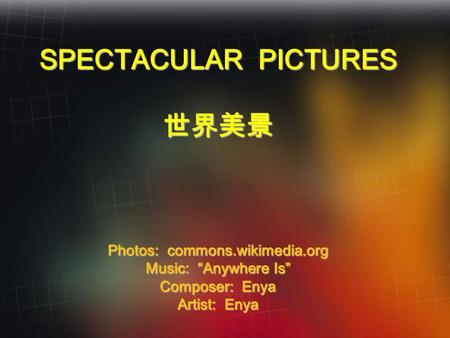 "SPECTACULAR PICTURES 世界美景 Photos: commons.wikimedia.org Music: ""Anywhere Is"" Composer: Enya Artist: Enya."