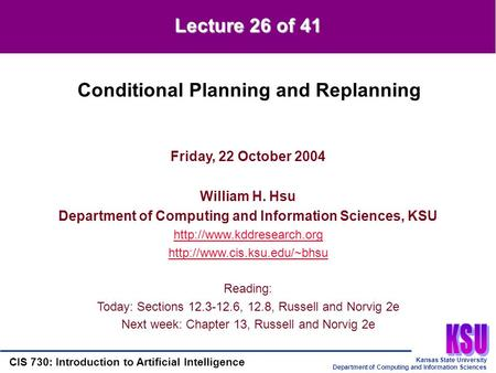 Kansas State University Department of Computing and Information Sciences CIS 730: Introduction to Artificial Intelligence Lecture 26 of 41 Friday, 22 October.