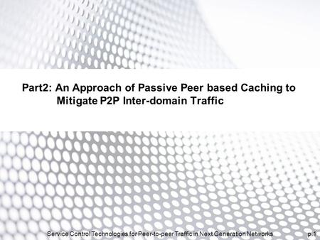 P.1Service Control Technologies for Peer-to-peer Traffic in Next Generation Networks Part2: An Approach of Passive Peer based Caching to Mitigate P2P Inter-domain.